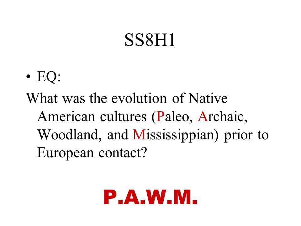 SS8H1 EQ: What was the evolution of Native American cultures (Paleo, Archaic, Woodland, and Mississippian) prior to European contact? P.A.W.M.