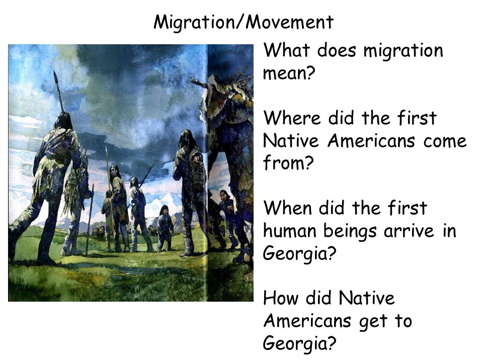 Migration/Movement What does migration mean? Where did the first Native Americans come from? When did the first human beings arrive in Georgia? How di