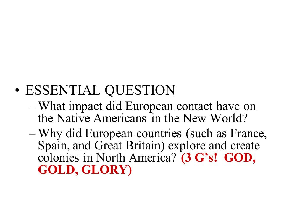 ESSENTIAL QUESTION –What impact did European contact have on the Native Americans in the New World? –Why did European countries (such as France, Spain