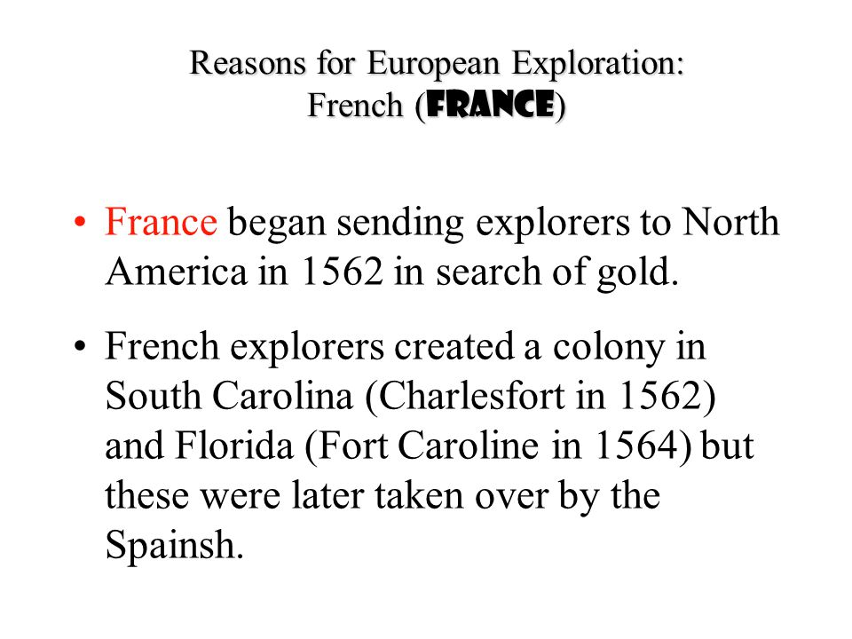 Reasons for European Exploration: French ( France ) France began sending explorers to North America in 1562 in search of gold. French explorers create