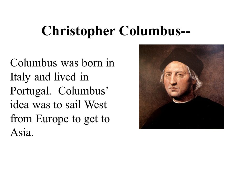 Christopher Columbus-- Columbus was born in Italy and lived in Portugal. Columbus' idea was to sail West from Europe to get to Asia.