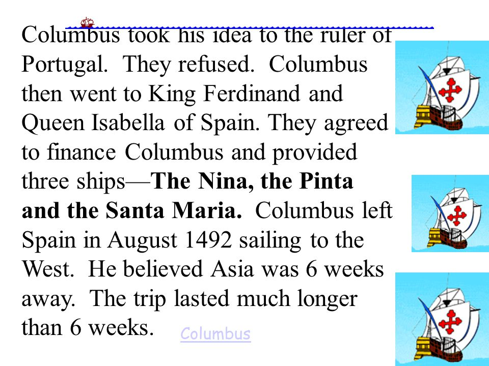 Columbus took his idea to the ruler of Portugal. They refused. Columbus then went to King Ferdinand and Queen Isabella of Spain. They agreed to financ