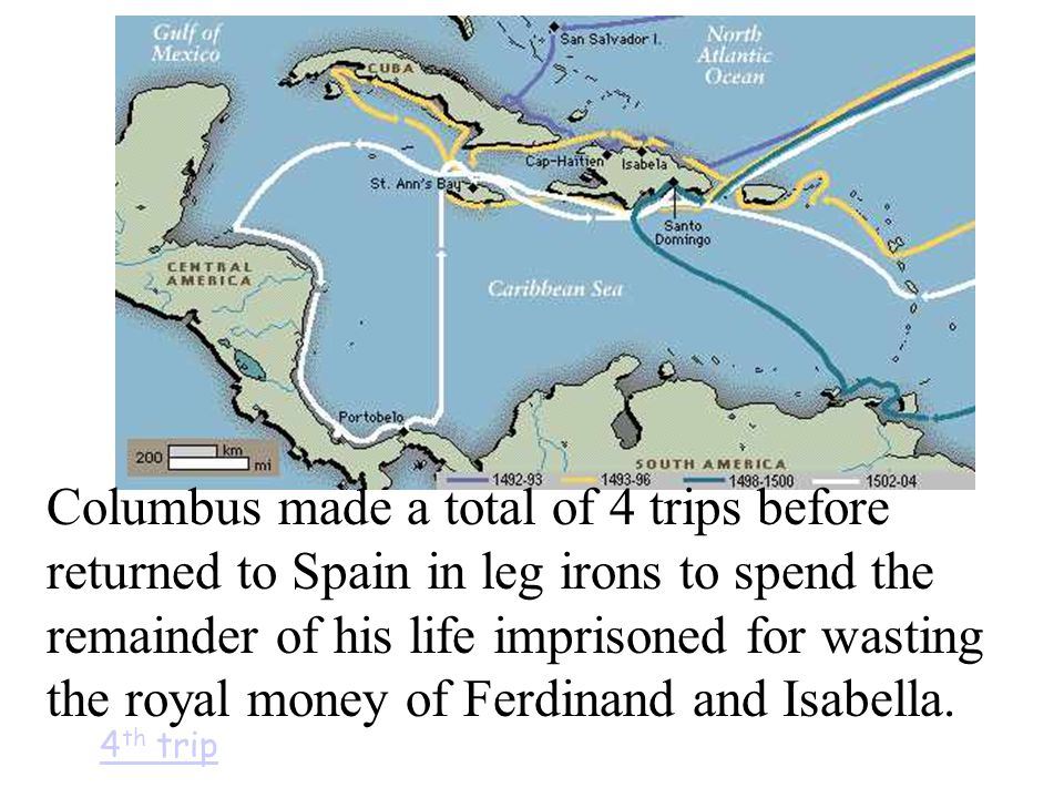 Columbus made a total of 4 trips before returned to Spain in leg irons to spend the remainder of his life imprisoned for wasting the royal money of Fe