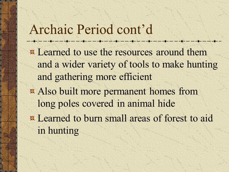 Archaic Period 8,000 b.c. – 1,000 b.c. With the disappearance of large game, they began to depend on hunting, fishing, and gathering Deer, bear, squir