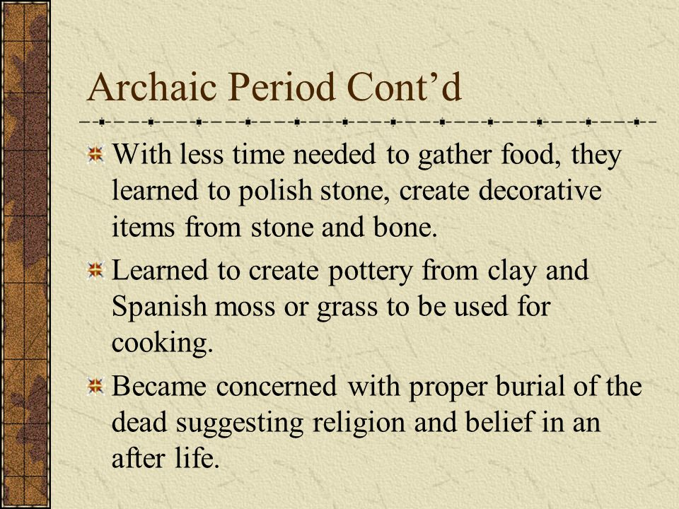 Archaic Period cont'd Learned to use the resources around them and a wider variety of tools to make hunting and gathering more efficient Also built mo