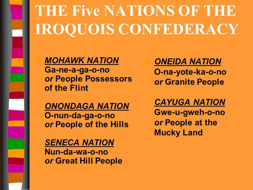 THE Five NATIONS OF THE IROQUOIS CONFEDERACY MOHAWK NATION Ga-ne-a-ga-o-no or People Possessors of the Flint ONONDAGA NATION O-nun-da-ga-o-no or People of the Hills SENECA NATION Nun-da-wa-o-no or Great Hill People ONEIDA NATION O-na-yote-ka-o-no or Granite People CAYUGA NATION Gwe-u-gweh-o-no or People at the Mucky Land