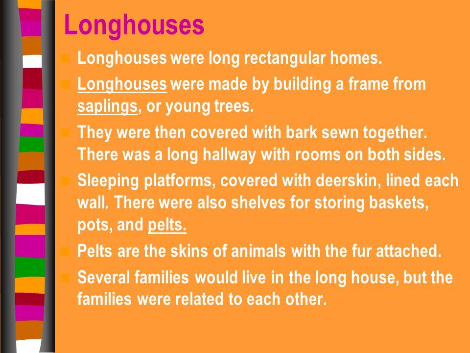 Longhouses Longhouses were long rectangular homes.