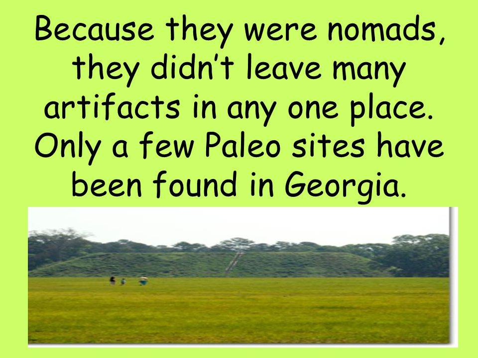 10 Because they were nomads, they didn't leave many artifacts in any one place. Only a few Paleo sites have been found in Georgia.