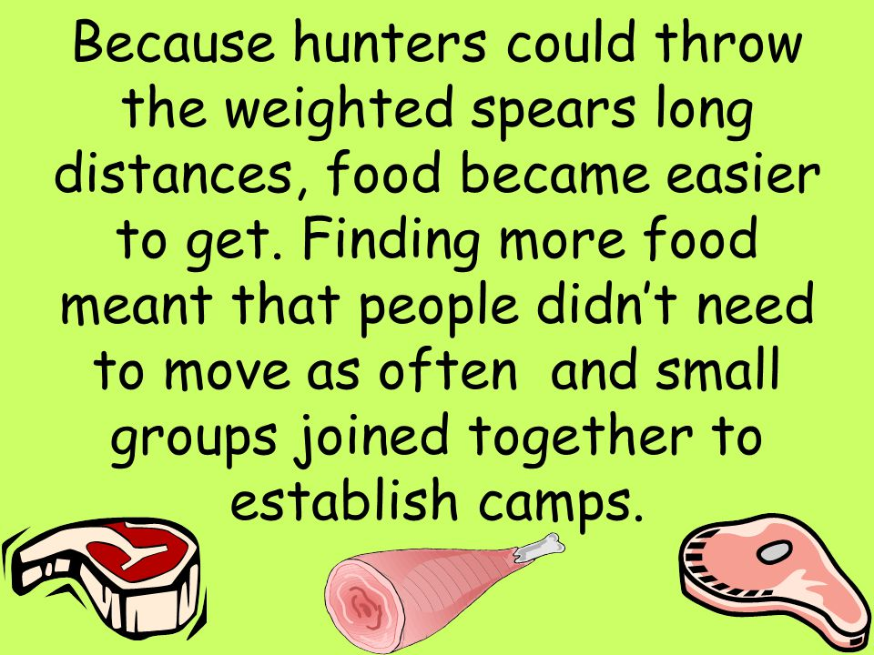 19 Because hunters could throw the weighted spears long distances, food became easier to get. Finding more food meant that people didn't need to move