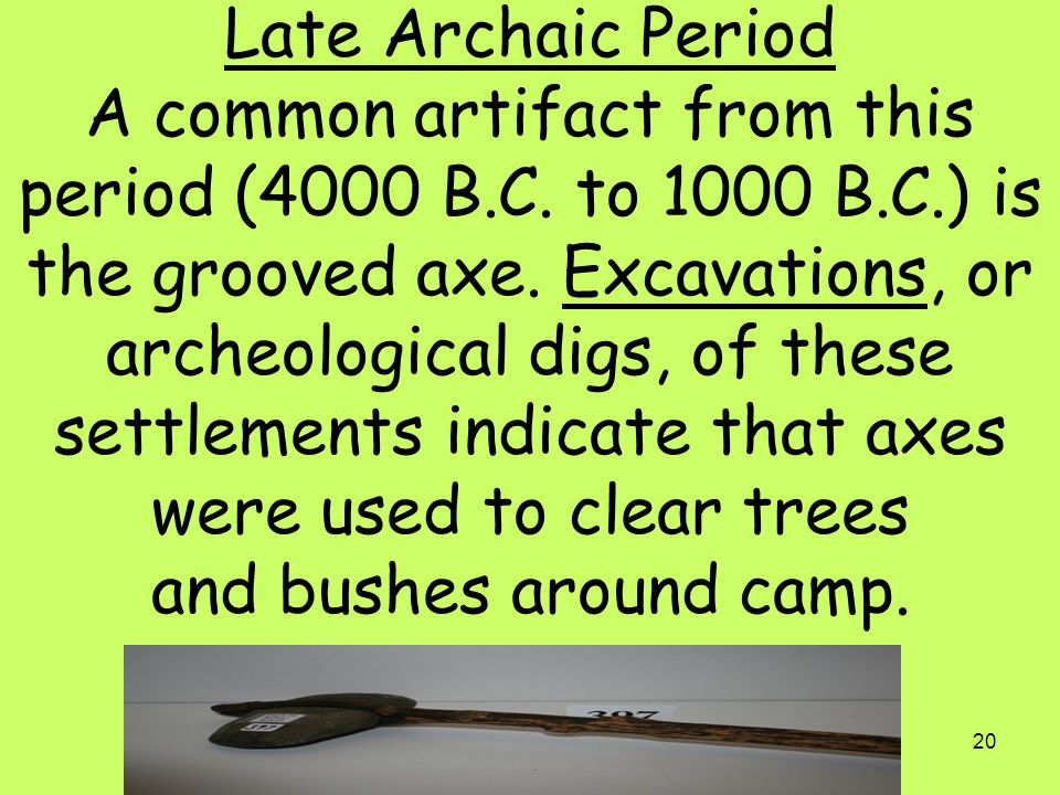 20 Late Archaic Period A common artifact from this period (4000 B.C. to 1000 B.C.) is the grooved axe. Excavations, or archeological digs, of these se
