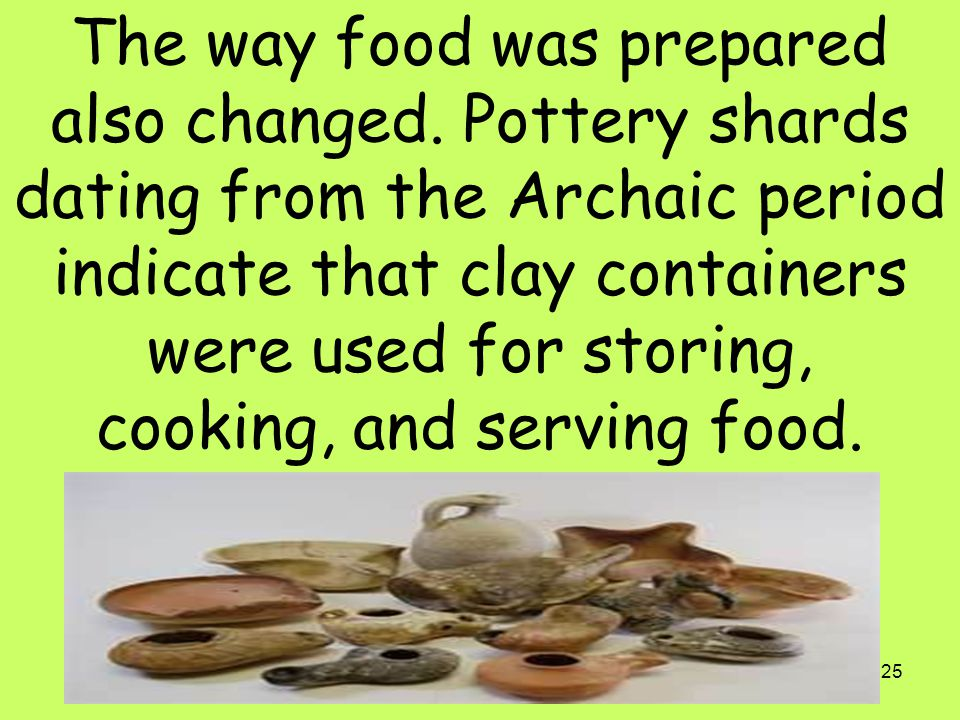 25 The way food was prepared also changed. Pottery shards dating from the Archaic period indicate that clay containers were used for storing, cooking,