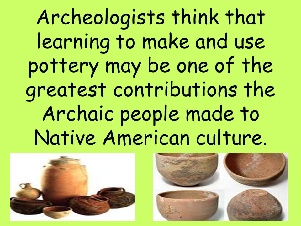 26 Archeologists think that learning to make and use pottery may be one of the greatest contributions the Archaic people made to Native American cultu
