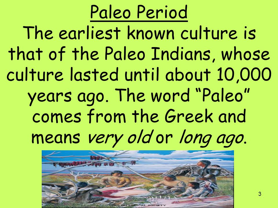 """3 Paleo Period The earliest known culture is that of the Paleo Indians, whose culture lasted until about 10,000 years ago. The word """"Paleo"""" comes from"""