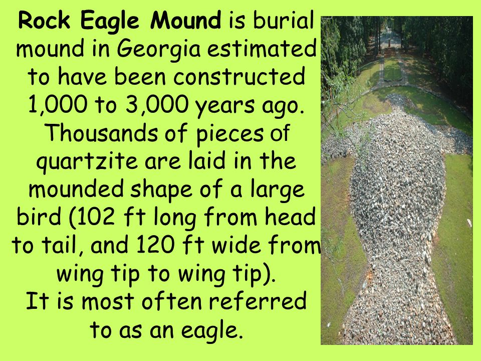34 Rock Eagle Mound is burial mound in Georgia estimated to have been constructed 1,000 to 3,000 years ago. Thousands of pieces of quartzite are laid