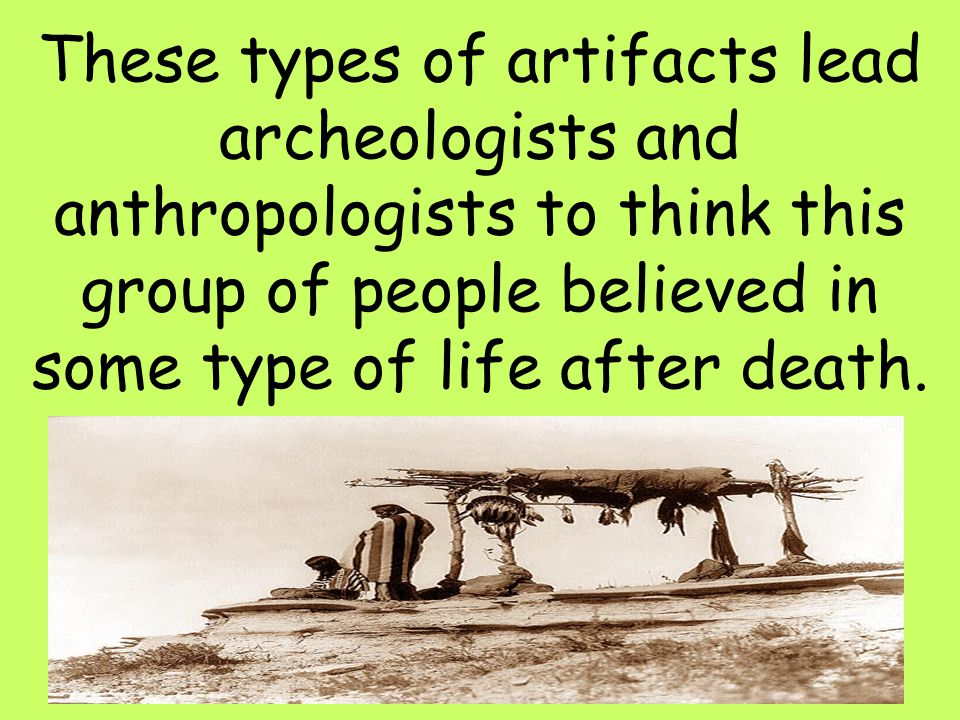36 These types of artifacts lead archeologists and anthropologists to think this group of people believed in some type of life after death.