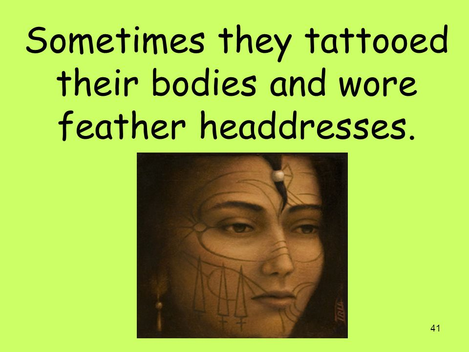 41 Sometimes they tattooed their bodies and wore feather headdresses.