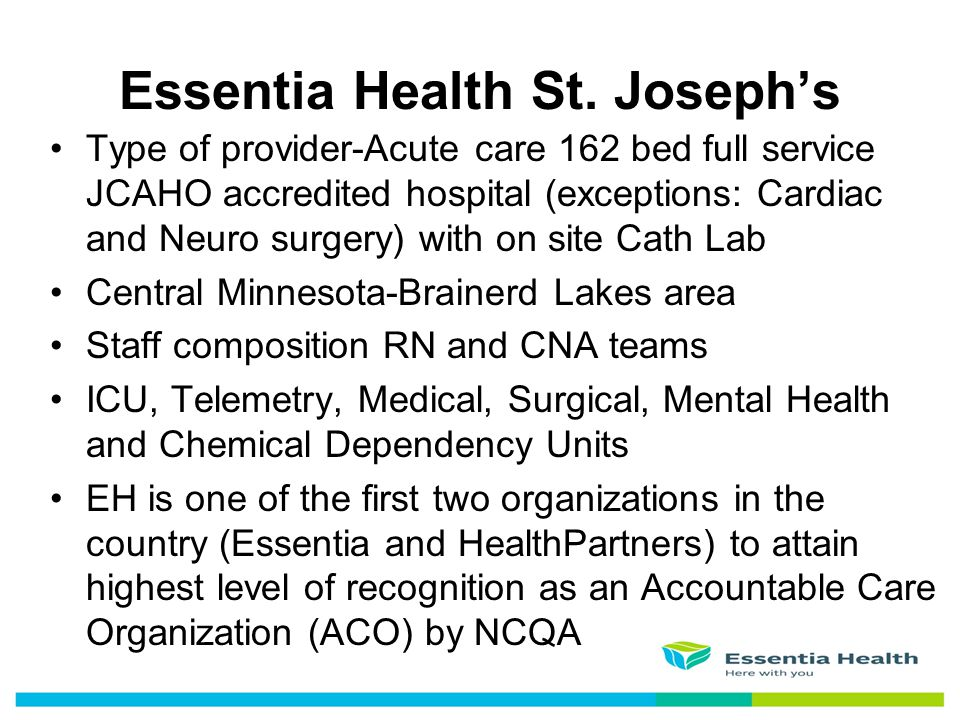 Essentia Health St. Joseph's Type of provider-Acute care 162 bed full service JCAHO accredited hospital (exceptions: Cardiac and Neuro surgery) with o