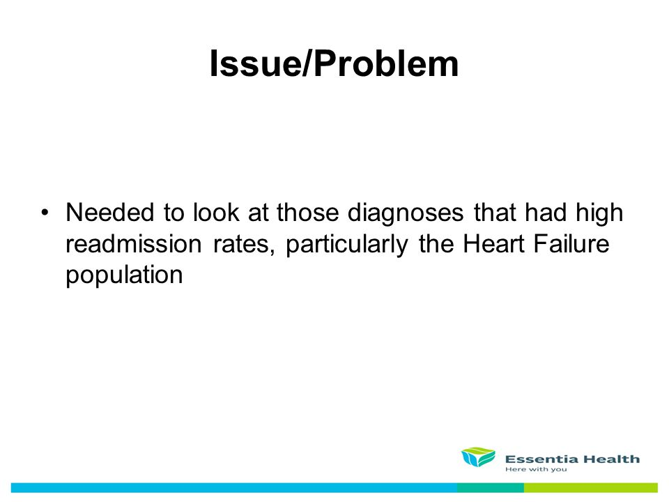 Needed to look at those diagnoses that had high readmission rates, particularly the Heart Failure population Issue/Problem
