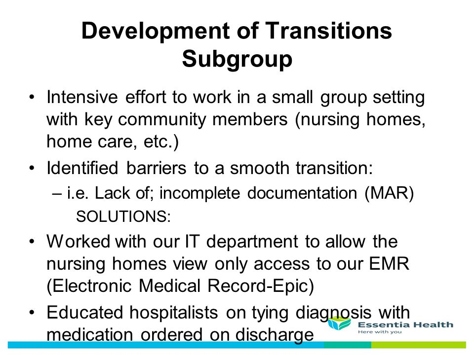 Intensive effort to work in a small group setting with key community members (nursing homes, home care, etc.) Identified barriers to a smooth transiti
