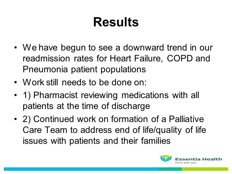 We have begun to see a downward trend in our readmission rates for Heart Failure, COPD and Pneumonia patient populations Work still needs to be done o