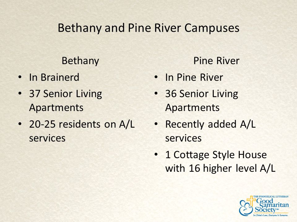 Bethany and Pine River Campuses Bethany In Brainerd 37 Senior Living Apartments 20-25 residents on A/L services Pine River In Pine River 36 Senior Liv