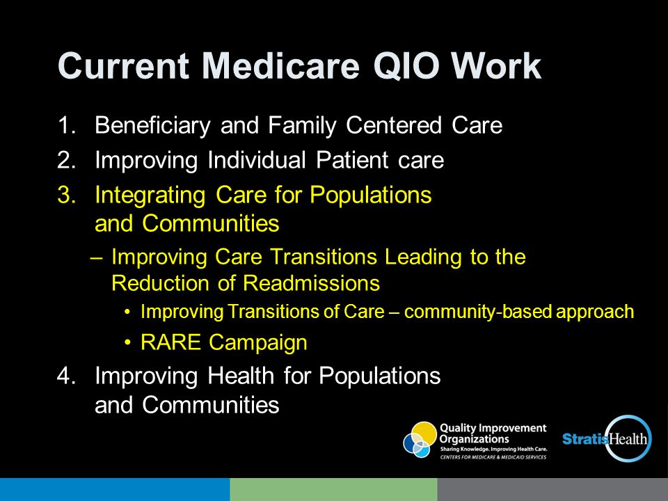 Current Medicare QIO Work 1.Beneficiary and Family Centered Care 2.Improving Individual Patient care 3.Integrating Care for Populations and Communitie