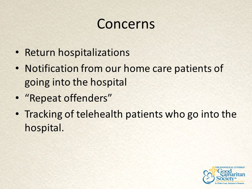"Concerns Return hospitalizations Notification from our home care patients of going into the hospital ""Repeat offenders"" Tracking of telehealth patient"