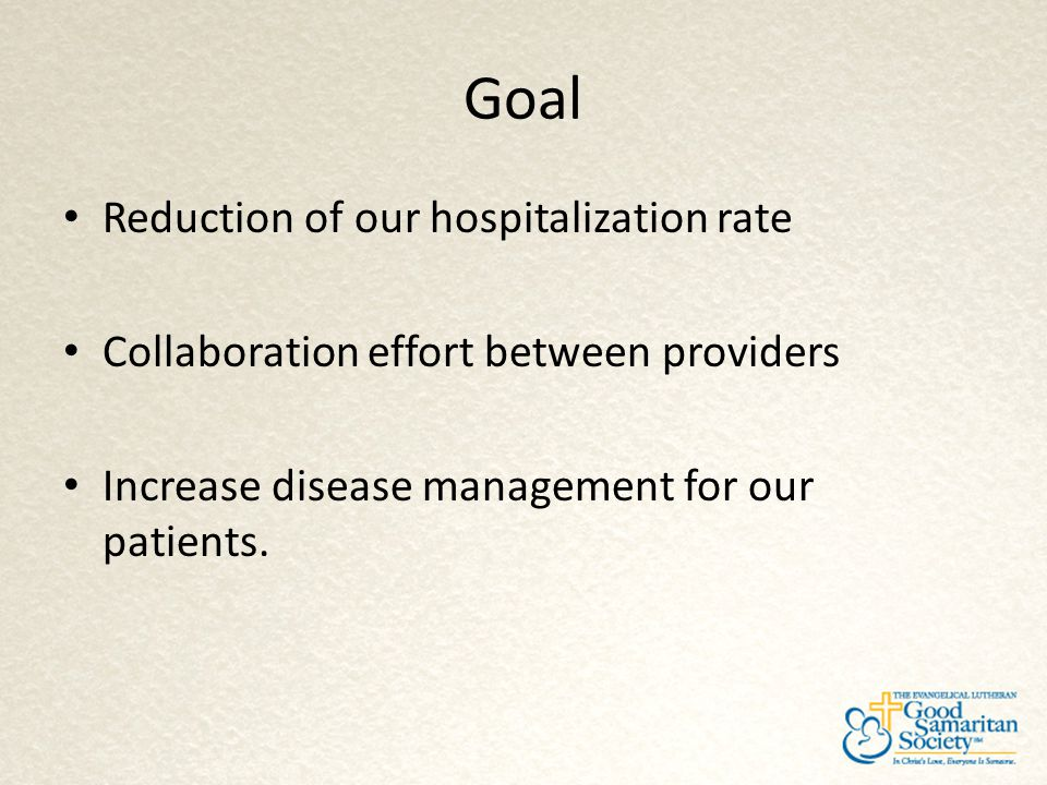 Goal Reduction of our hospitalization rate Collaboration effort between providers Increase disease management for our patients.