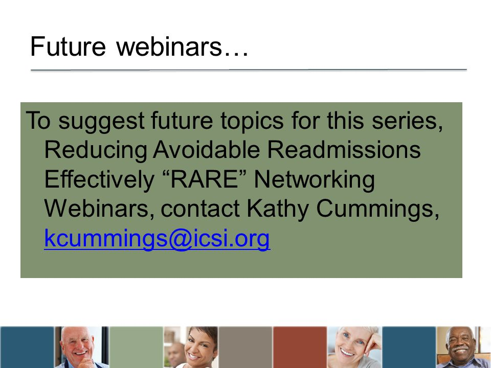 "Future webinars… To suggest future topics for this series, Reducing Avoidable Readmissions Effectively ""RARE"" Networking Webinars, contact Kathy Cummi"