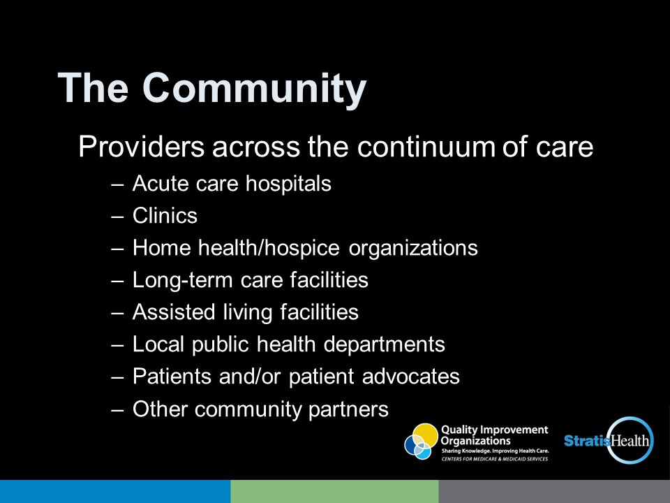 The Community Providers across the continuum of care –Acute care hospitals –Clinics –Home health/hospice organizations –Long-term care facilities –Ass