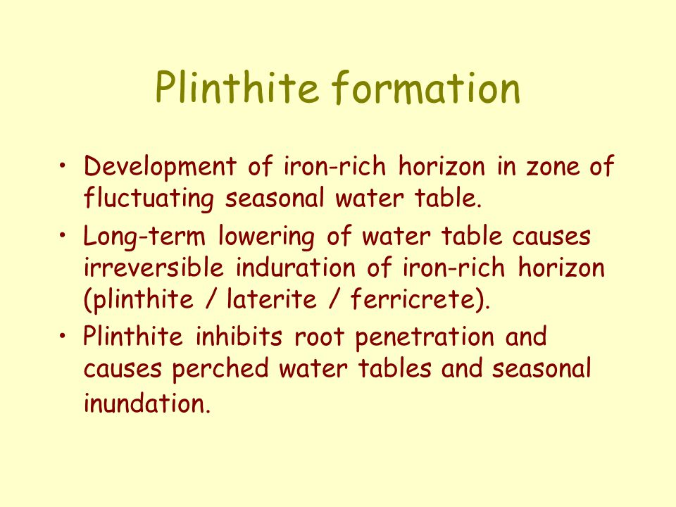 Plinthite formation Development of iron-rich horizon in zone of fluctuating seasonal water table. Long-term lowering of water table causes irreversibl