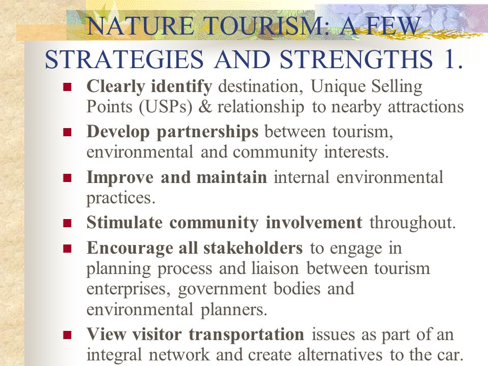 NATURE TOURISM: A FEW STRATEGIES AND STRENGTHS 1. Clearly identify destination, Unique Selling Points (USPs) & relationship to nearby attractions Deve