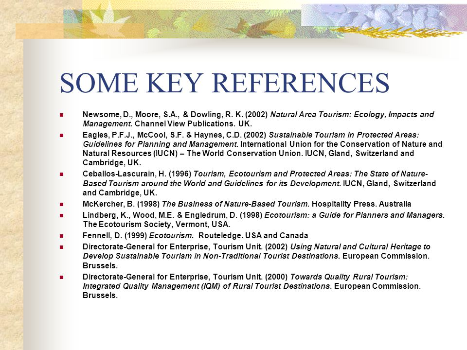 SOME KEY REFERENCES Newsome, D., Moore, S.A., & Dowling, R. K. (2002) Natural Area Tourism: Ecology, Impacts and Management. Channel View Publications