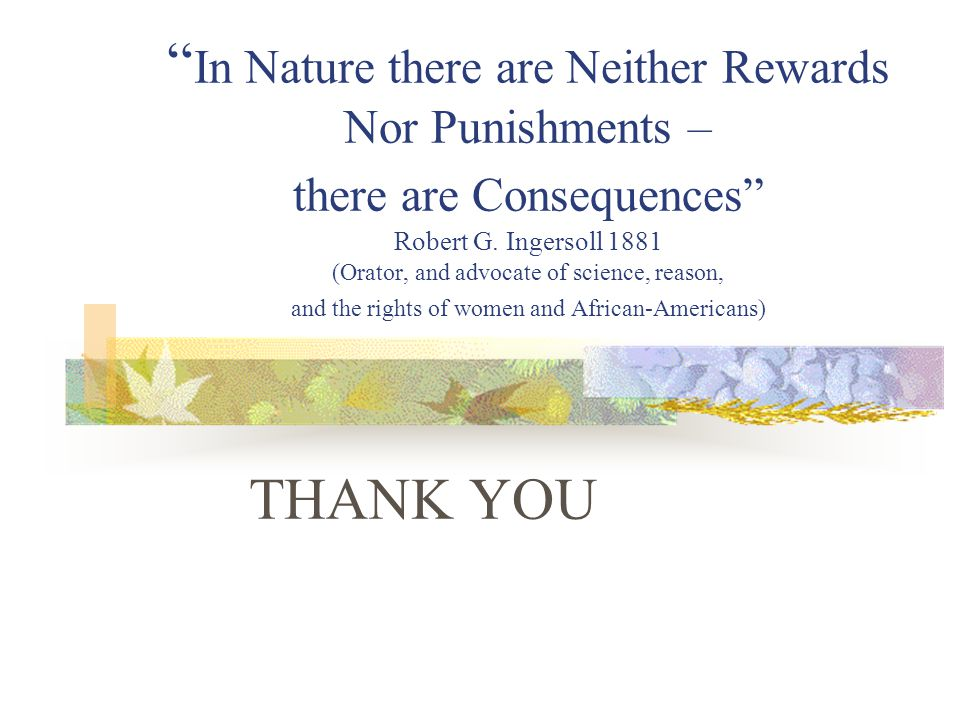 """"""" In Nature there are Neither Rewards Nor Punishments – there are Consequences"""" Robert G. Ingersoll 1881 (Orator, and advocate of science, reason, and"""