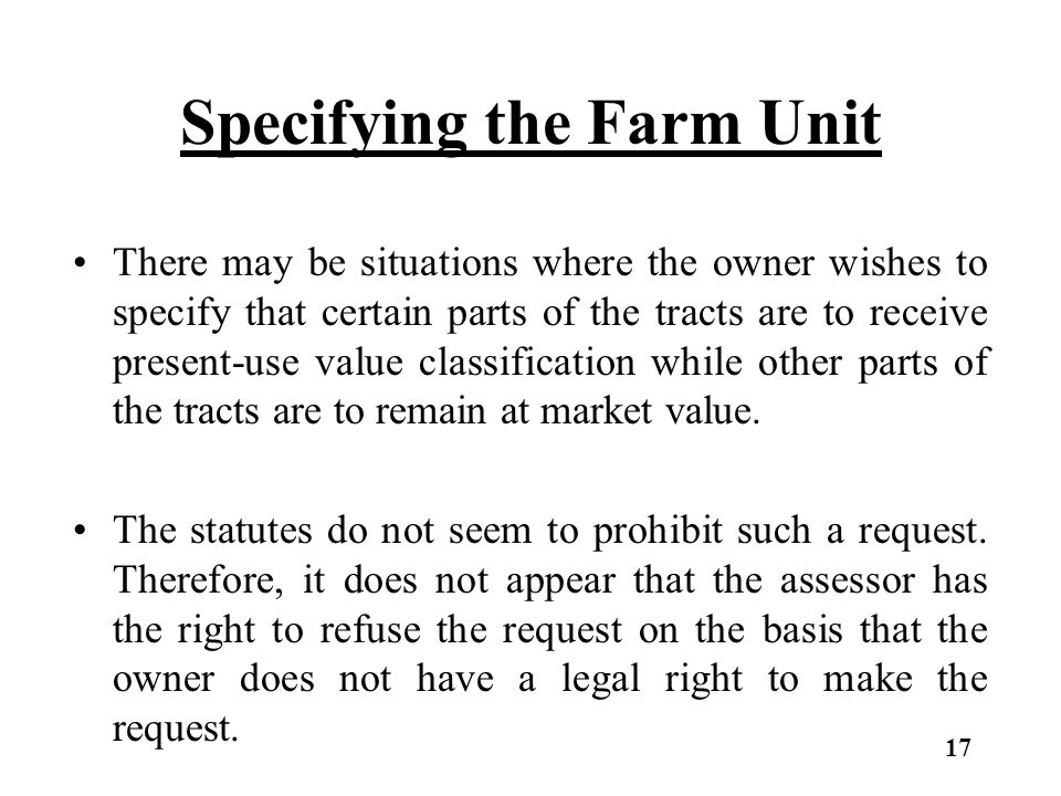 Specifying the Farm Unit There may be situations where the owner wishes to specify that certain parts of the tracts are to receive present-use value classification while other parts of the tracts are to remain at market value.