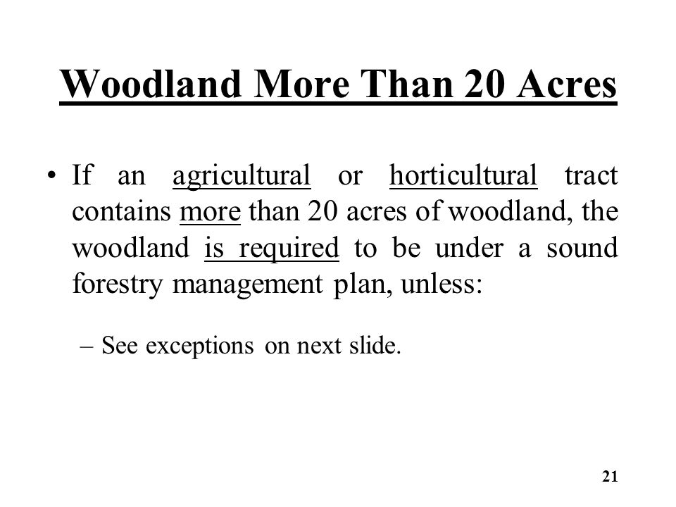 Woodland More Than 20 Acres If an agricultural or horticultural tract contains more than 20 acres of woodland, the woodland is required to be under a sound forestry management plan, unless: –See exceptions on next slide.