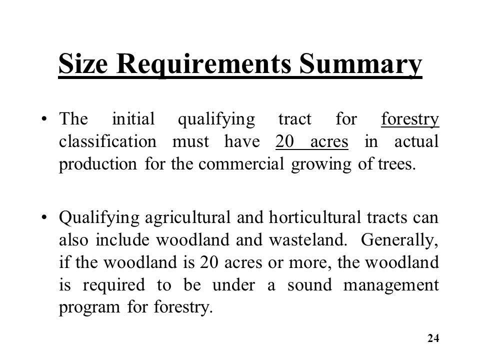 Size Requirements Summary The initial qualifying tract for forestry classification must have 20 acres in actual production for the commercial growing of trees.