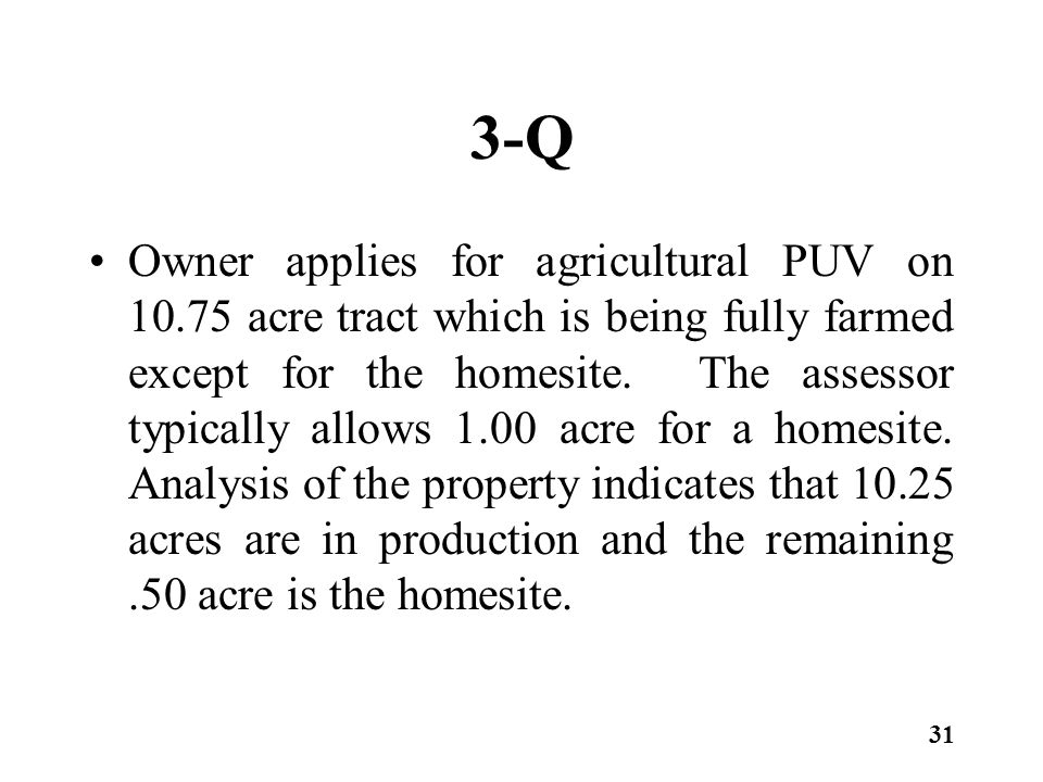 3-Q Owner applies for agricultural PUV on 10.75 acre tract which is being fully farmed except for the homesite. The assessor typically allows 1.00 acr