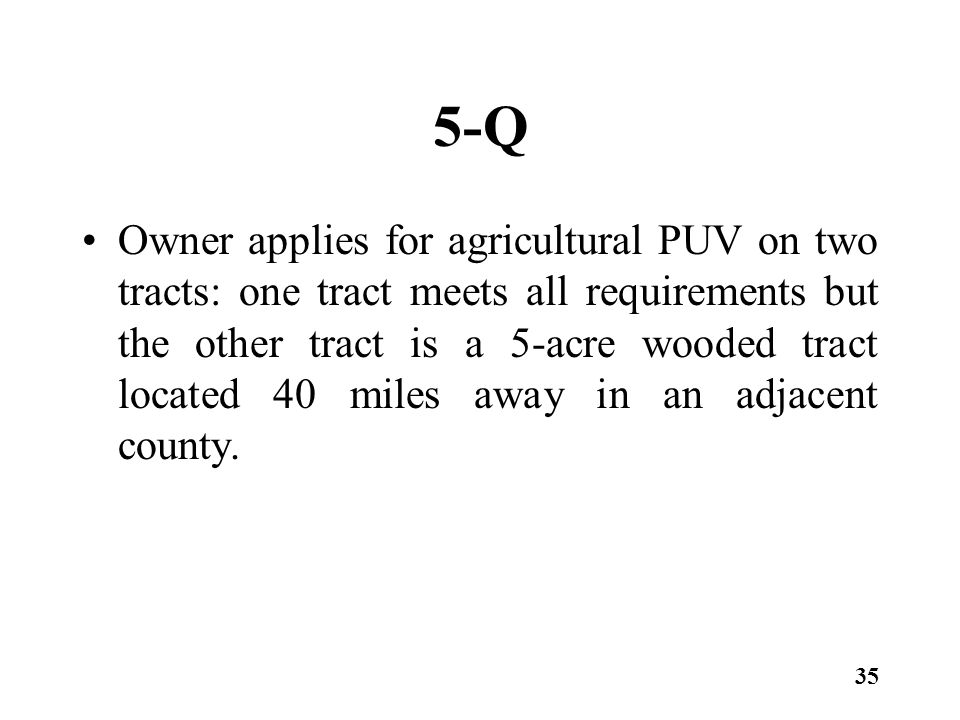 5-Q Owner applies for agricultural PUV on two tracts: one tract meets all requirements but the other tract is a 5-acre wooded tract located 40 miles away in an adjacent county.