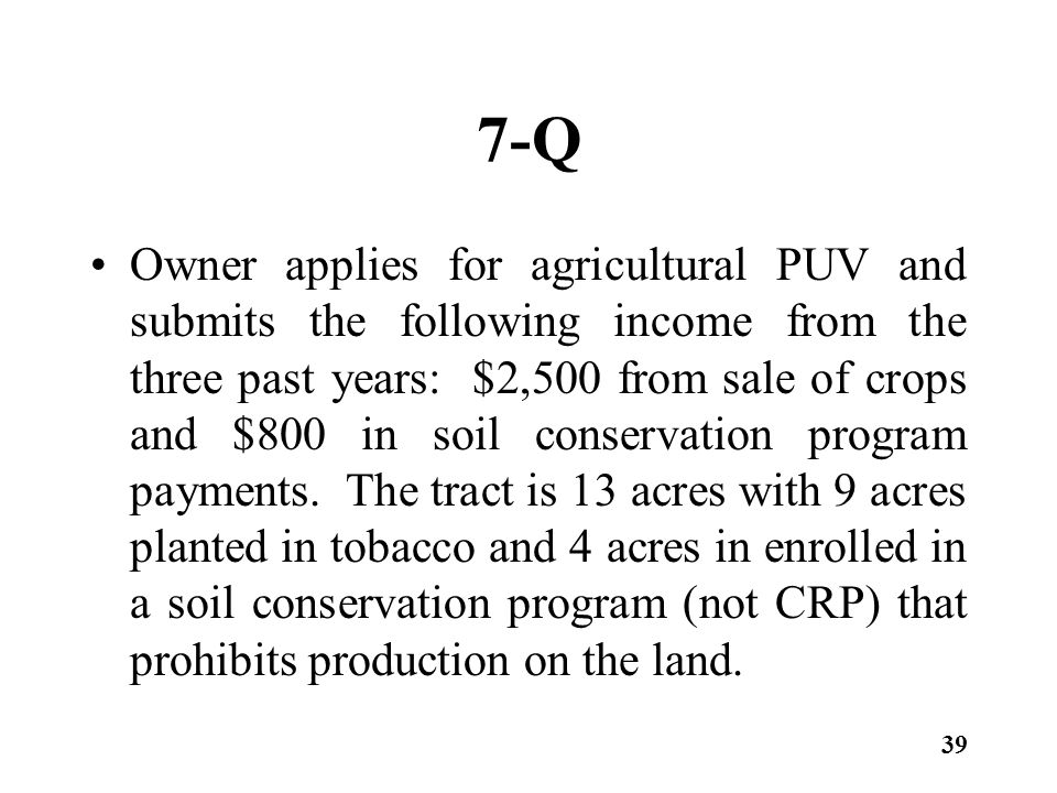 7-Q Owner applies for agricultural PUV and submits the following income from the three past years: $2,500 from sale of crops and $800 in soil conserva