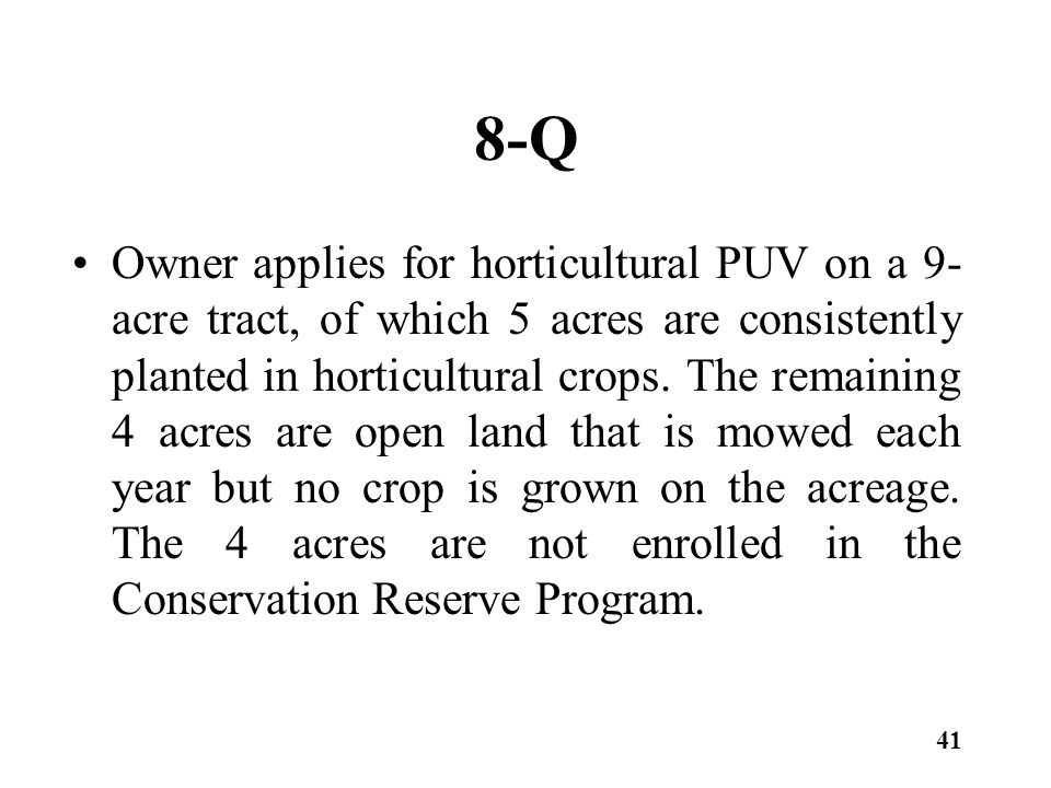 8-Q Owner applies for horticultural PUV on a 9- acre tract, of which 5 acres are consistently planted in horticultural crops. The remaining 4 acres ar