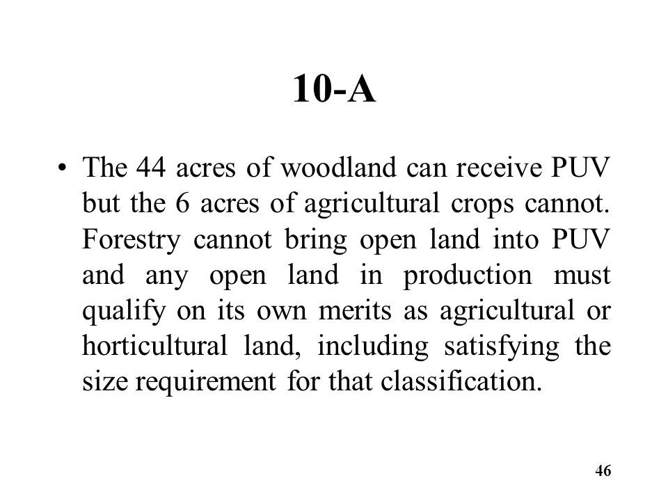 10-A The 44 acres of woodland can receive PUV but the 6 acres of agricultural crops cannot.