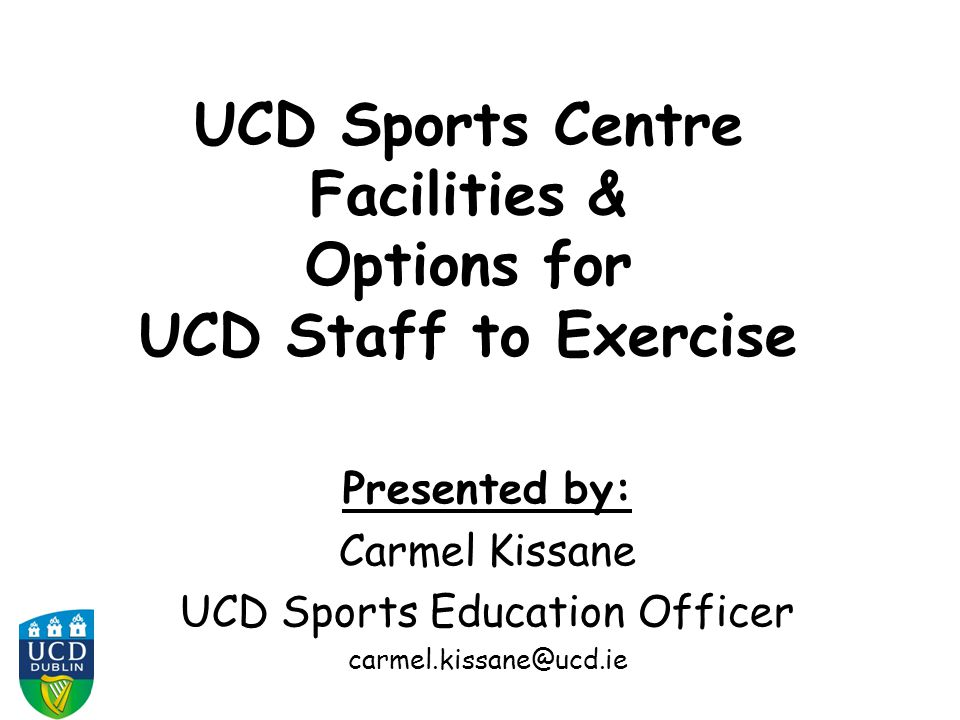 UCD Sports Centre Facilities & Options for UCD Staff to Exercise Presented by: Carmel Kissane UCD Sports Education Officer carmel.kissane@ucd.ie