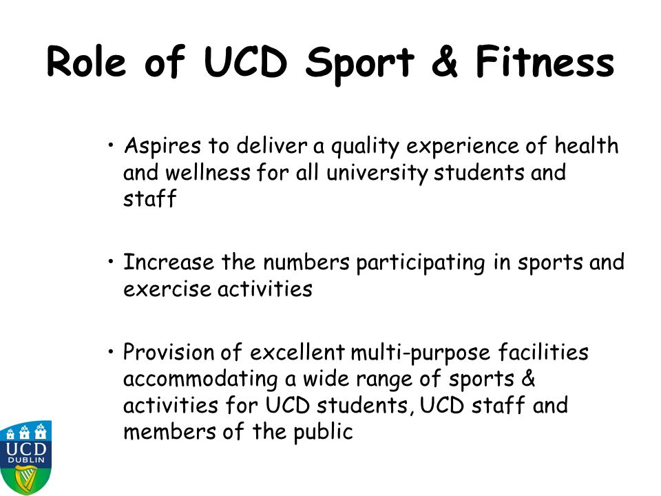 Role of UCD Sport & Fitness Aspires to deliver a quality experience of health and wellness for all university students and staff Increase the numbers participating in sports and exercise activities Provision of excellent multi-purpose facilities accommodating a wide range of sports & activities for UCD students, UCD staff and members of the public