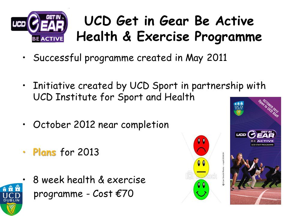 UCD Get in Gear Be Active Health & Exercise Programme Successful programme created in May 2011 Initiative created by UCD Sport in partnership with UCD Institute for Sport and Health October 2012 near completion PlansPlans for 2013 8 week health & exercise programme - Cost €70