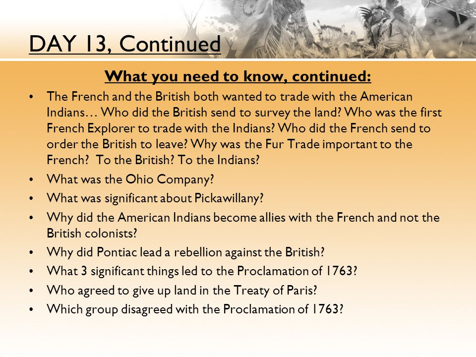 DAY 13, Continued What you need to know, continued: The French and the British both wanted to trade with the American Indians… Who did the British send to survey the land.