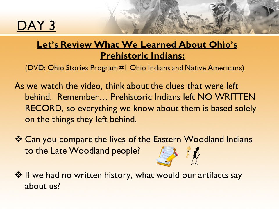 DAY 3 Let's Review What We Learned About Ohio's Prehistoric Indians: (DVD: Ohio Stories Program #1 Ohio Indians and Native Americans) As we watch the video, think about the clues that were left behind.
