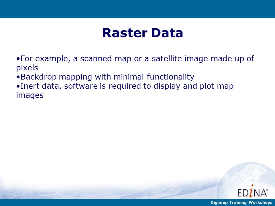 Digimap Training Workshops Raster Data For example, a scanned map or a satellite image made up of pixels Backdrop mapping with minimal functionality Inert data, software is required to display and plot map images