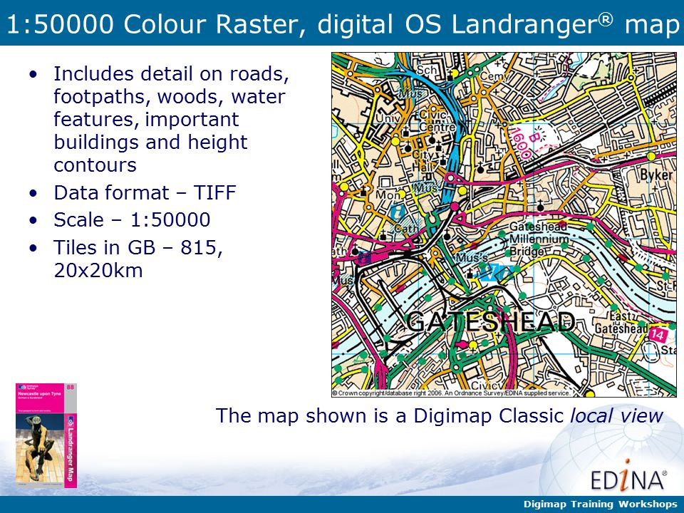 Digimap Training Workshops 1:50000 Colour Raster, digital OS Landranger ® map Includes detail on roads, footpaths, woods, water features, important buildings and height contours Data format – TIFF Scale – 1:50000 Tiles in GB – 815, 20x20km The map shown is a Digimap Classic local view