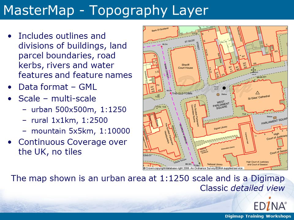 Digimap Training Workshops MasterMap - Topography Layer Includes outlines and divisions of buildings, land parcel boundaries, road kerbs, rivers and water features and feature names Data format – GML Scale – multi-scale –urban 500x500m, 1:1250 –rural 1x1km, 1:2500 –mountain 5x5km, 1:10000 Continuous Coverage over the UK, no tiles The map shown is an urban area at 1:1250 scale and is a Digimap Classic detailed view